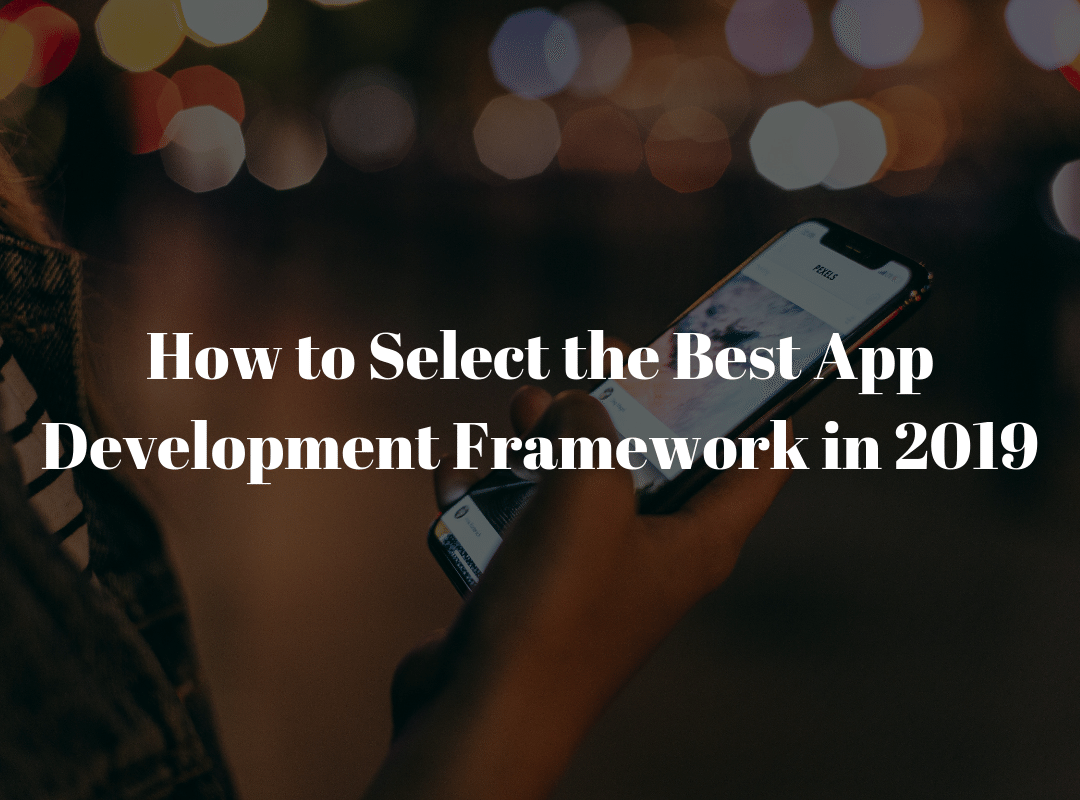 How to Select the Best App Development Framework in 2019