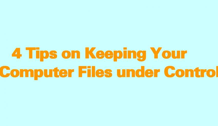 4 Tips on Keeping Your Computer Files under Control