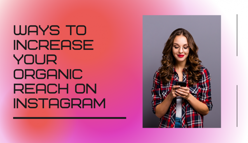 11 Ways to Increase Your Organic Reach on Instagram